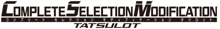 COMPLETE SELECTION MODIFICATION TATSULOT(CSMタツロット)