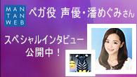 ペガ役 声優・潘めぐみさん スペシャルインタビュー公開中